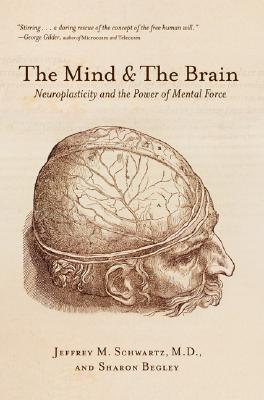 The Mind and the Brain: Neuroplasticity and the Power of Mental Force - Schwartz, Jeffrey M, M.D., and Begley, Sharon