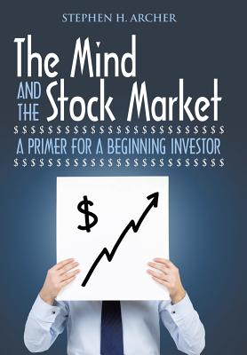 The Mind and the Stock Market: A Primer for a Beginning Investor - Archer, Stephen H