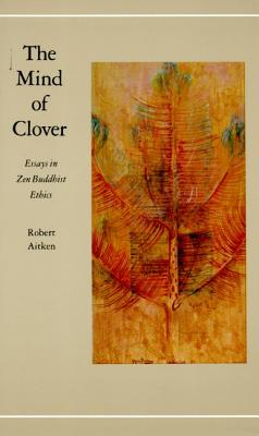 The Mind of Clover: Essays in Zen Buddhist Ethics - Aitken, Robert