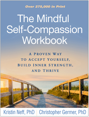 The Mindful Self-Compassion Workbook: A Proven Way to Accept Yourself, Build Inner Strength, and Thrive - Neff, Kristin, PhD, and Germer, Christopher, PhD