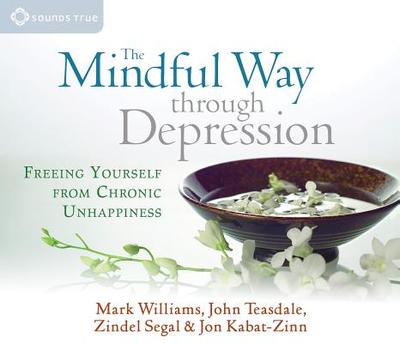 The Mindful Way Through Depression: Freeing Yourself from Chronic Unhappiness - Williams, Mark, and Teasdale, John, and Segal, Zindel