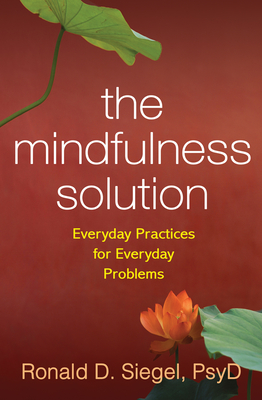 The Mindfulness Solution: Everyday Practices for Everyday Problems - Siegel, Ronald D, Dr., PsyD
