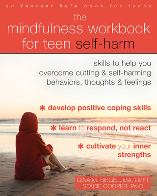 The Mindfulness Workbook for Teen Self-Harm: Skills to Help You Overcome Cutting and Self-Harming Behaviors, Thoughts, and Feelings - Biegel, Gina M, Ma, Lmft, and Cooper, Stacie, PsyD