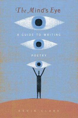 The Mind's Eye: A Guide to Poetry Writing - Clark, Kevin