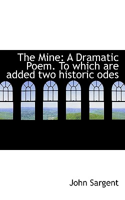 The Mine: A Dramatic Poem. to Which Are Added Two Historic Odes - Sargent, John, Sir