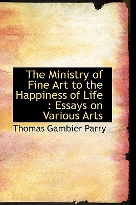 The Ministry of Fine Art to the Happiness of Life: Essays on Various Arts - Parry, Thomas Gambier