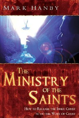 The Ministry of the Saints: How to Release the Body of Christ to Do the Work of Christ - Hanby, Mark, Dr., and Roth, Roger, Sr.