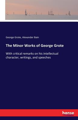 The Minor Works of George Grote - Bain, Alexander, and Grote, George