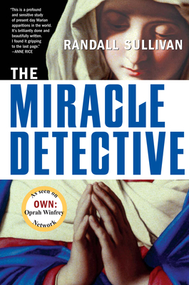 The Miracle Detective: An Investigative Reporter Sets Out to Examine How the Catholic Church Investigates Holy Visions and Discovers His Own Faith - Sullivan, Randall
