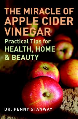 The Miracle of Apple Cider Vinegar: Practical Tips for Health, Home, & Beauty - Stanway, Penny, Dr.