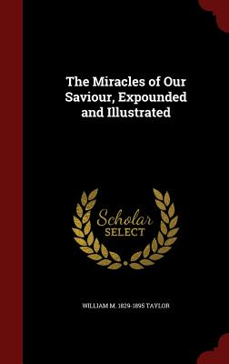 The Miracles of Our Saviour, Expounded and Illustrated - Taylor, William M 1829-1895