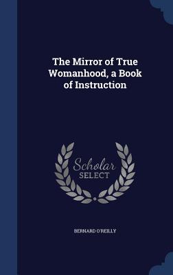 The Mirror of True Womanhood, a Book of Instruction - O'Reilly, Bernard