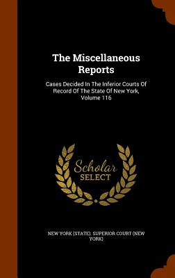 The Miscellaneous Reports: Cases Decided in the Inferior Courts of Record of the State of New York, Volume 116 - New York (State) Superior Court (New Yo (Creator)