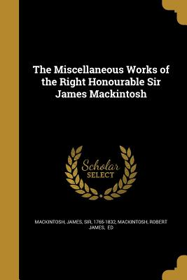 The Miscellaneous Works of the Right Honourable Sir James Mackintosh - Mackintosh, James Sir (Creator), and Mackintosh, Robert James Ed (Creator)