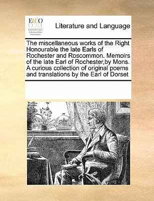 The Miscellaneous Works of the Right Honourable the Late Earls of Rochester and Roscommon. Memoirs of the Late Earl of Rochester, by Mons. a Curious Collection of Original Poems and Translations by the Earl of Dorset - Multiple Contributors