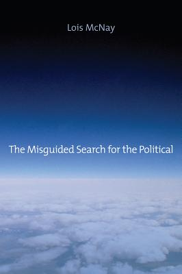 The Misguided Search for the Political - McNay, Lois