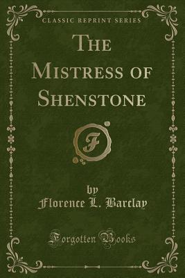 The Mistress of Shenstone (Classic Reprint) - Barclay, Florence L
