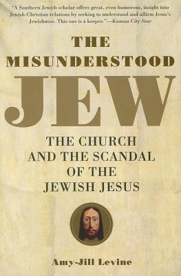 The Misunderstood Jew: The Church and the Scandal of the Jewish Jesus - Levine, Amy-Jill
