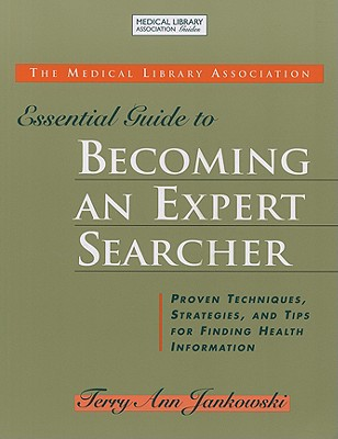 The MLA Essential Guide to Becoming an Expert Searcher: Proven Techniques, Strategies, and Tips for Finding Health Information - Jankowski, Terry Ann