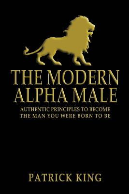 The Modern Alpha Male: Authentic Principles to Become the Man You Were Born to Be - King, Patrick