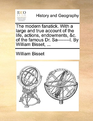 The Modern Fanatick. with a Large and True Account of the Life, Actions, Endowments, &C. of the Famous Dr. Sa--------L. by William Bisset, ... - Bisset, William