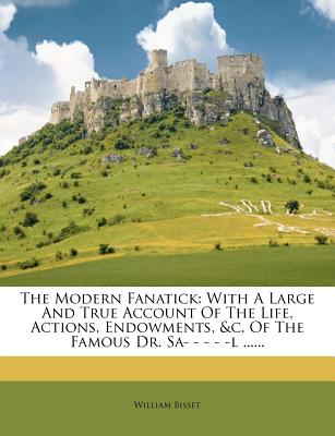 The Modern Fanatick: With a Large and True Account of the Life, Actions, Endowments, &C. of the Famous Dr. Sa- - - - -L ...... - Bisset, William