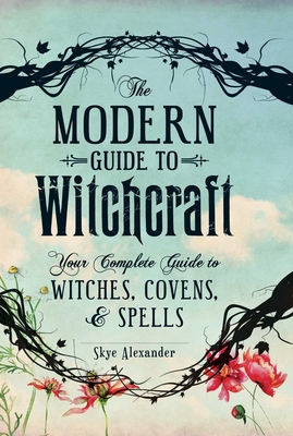The Modern Guide to Witchcraft: Your Complete Guide to Witches, Covens, and Spells - Alexander, Skye