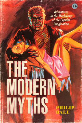 The Modern Myths: Adventures in the Machinery of the Popular Imagination - Ball, Philip