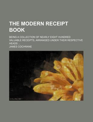 The Modern Receipt Book; Being a Collection of Nearly Eight Hundred Valuable Receipts, Arranged Under Their Respective Heads - Cochrane, James