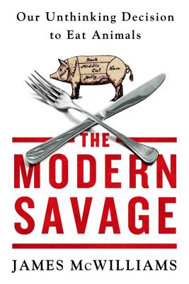 The Modern Savage: Our Unthinking Decision to Eat Animals - McWilliams, James