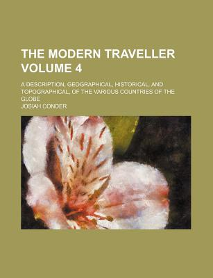 The Modern Traveller: A Description, Geographical, Historical, and Topographical, of the Various Countries of the Globe, Volume 4 - Conder, Josiah, Professor