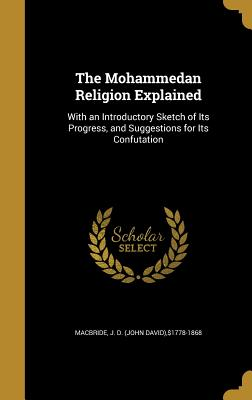 The Mohammedan Religion Explained: With an Introductory Sketch of Its Progress, and Suggestions for Its Confutation - MacBride, J D (John David) $1778-1868 (Creator)