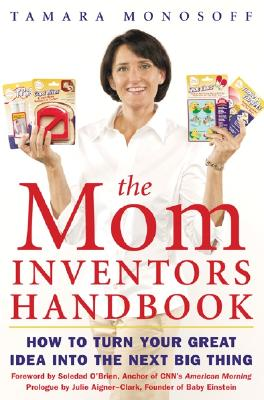 The Mom Inventors Handbook: How to Turn Your Great Idea Into the Next Big Thing - Monosoff, Tamara, and Monosoff Tamara