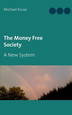 The Money Free Society - Kruse, Michael