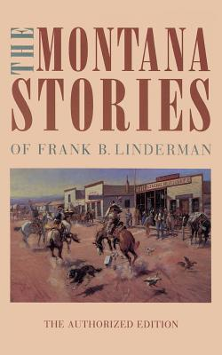 The Montana Stories of Frank B. Linderman - Linderman, Frank B