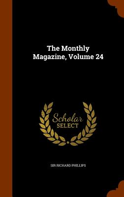 The Monthly Magazine, Volume 24 - Phillips, Sir Richard