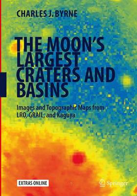 The Moon's Largest Craters and Basins: Images and Topographic Maps from Lro, Grail, and Kaguya - Byrne, Charles J