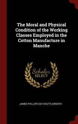 The Moral and Physical Condition of the Working Classes Employed in the Cotton Manufacture in Manche - Shuttleworth, James Phillips Kay
