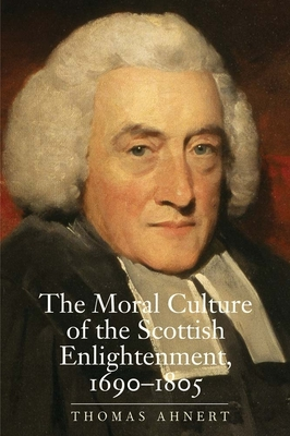 The Moral Culture of the Scottish Enlightenment: 1690-1805 - Ahnert, Thomas