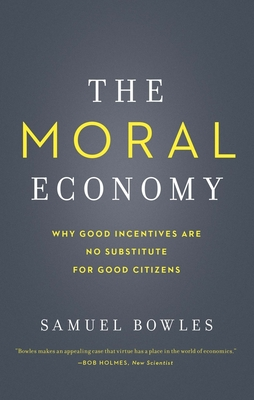 The Moral Economy: Why Good Incentives Are No Substitute for Good Citizens - Bowles, Samuel