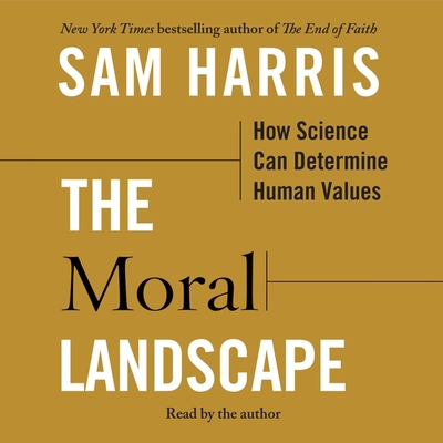 The Moral Landscape: How Science Can Determine Human Values - Harris, Sam (Read by)