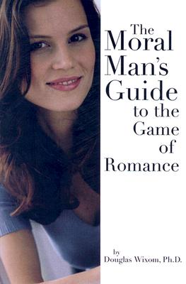 The Moral Man's Guide to the Game of Romance - Wixom, Douglas, PH.D.