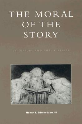 The Moral of the Story: Literature and Public Ethics - Edmondson, Henry T, Professor (Editor), and Dobel, J Patrick (Contributions by), and Edmondson III, Henry T (Contributions by)