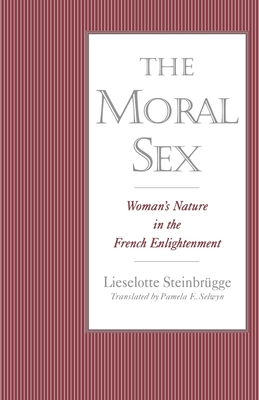 The Moral Sex: Woman's Nature in the French Enlightenment - Steinbrugge, Lieselotte, and Selwyn, Pamela E (Translated by)