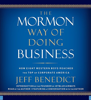 The Mormon Way of Doing Business: How Eight Western Boys Reached the Top of Corporate America - Benedict, Jeff