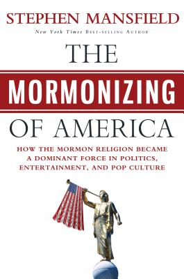 The Mormonizing of America: How the Mormon Religion Became a Dominant Force in Politics, Entertainment, and Pop Culture - Mansfield, Stephen