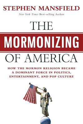 The Mormonizing of America: How the Mormon Religion Became a Dominant Force in Politics, Entertainment, and Pop Culture - Mansfield, Stephen, Lieutenant General
