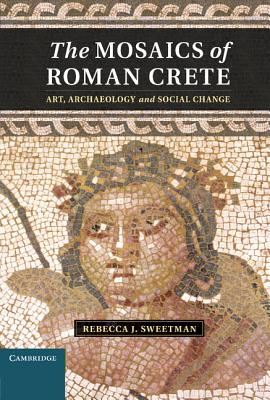 The Mosaics of Roman Crete: Art, Archaeology and Social Change - Sweetman, Rebecca J.