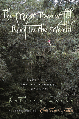 The Most Beautiful Roof in the World: Exploring the Rainforest Canopy - Lasky, Kathryn