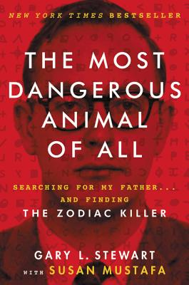 The Most Dangerous Animal of All: Searching for My Father . . . and Finding the Zodiac Killer - Stewart, Gary L, and Mustafa, Susan